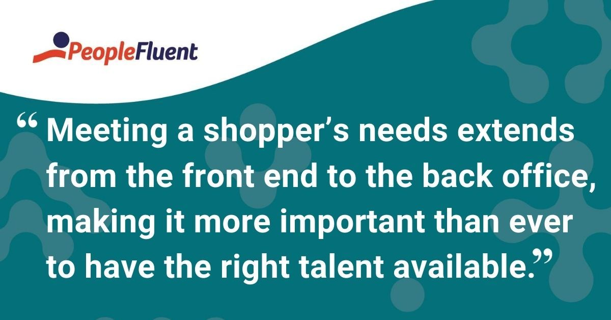"This is a quote: ""Meeting a shopper's needs extends from the front end to the back office, making it more important than ever to have the right talent available."""