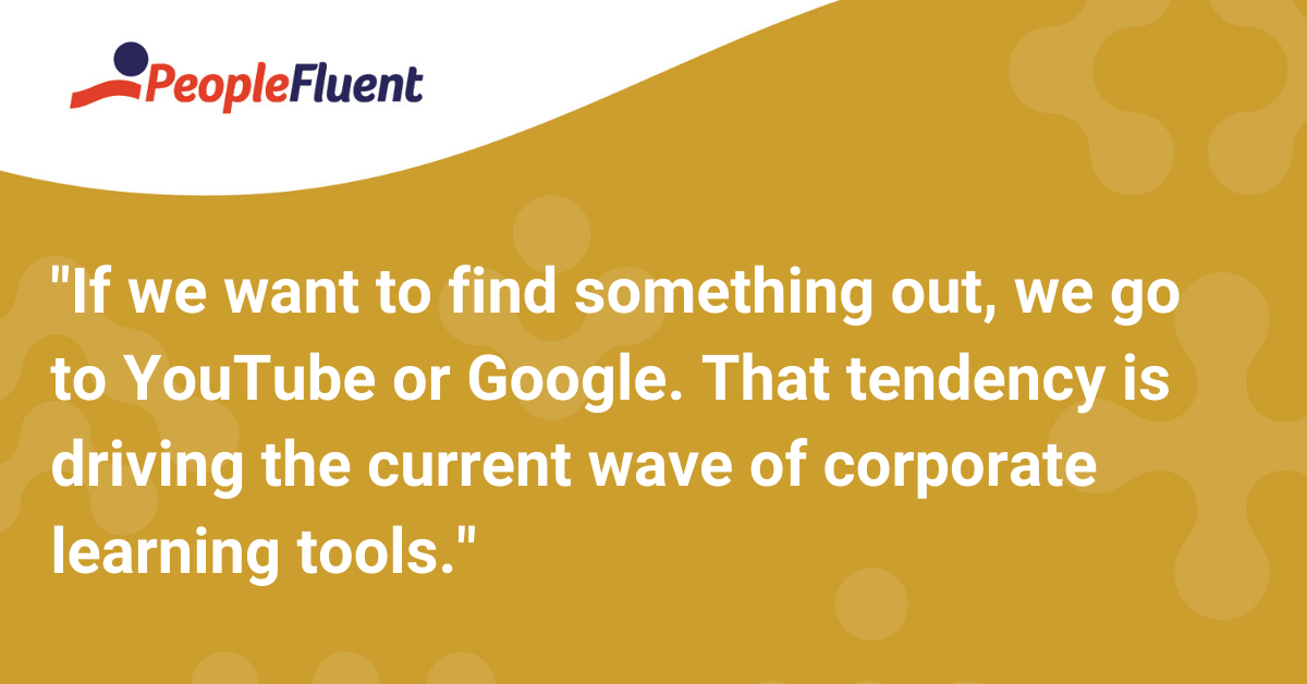 If we want to find something out, we go to YouTube or Google. That tendency is driving the current wave of corporate learning tools.
