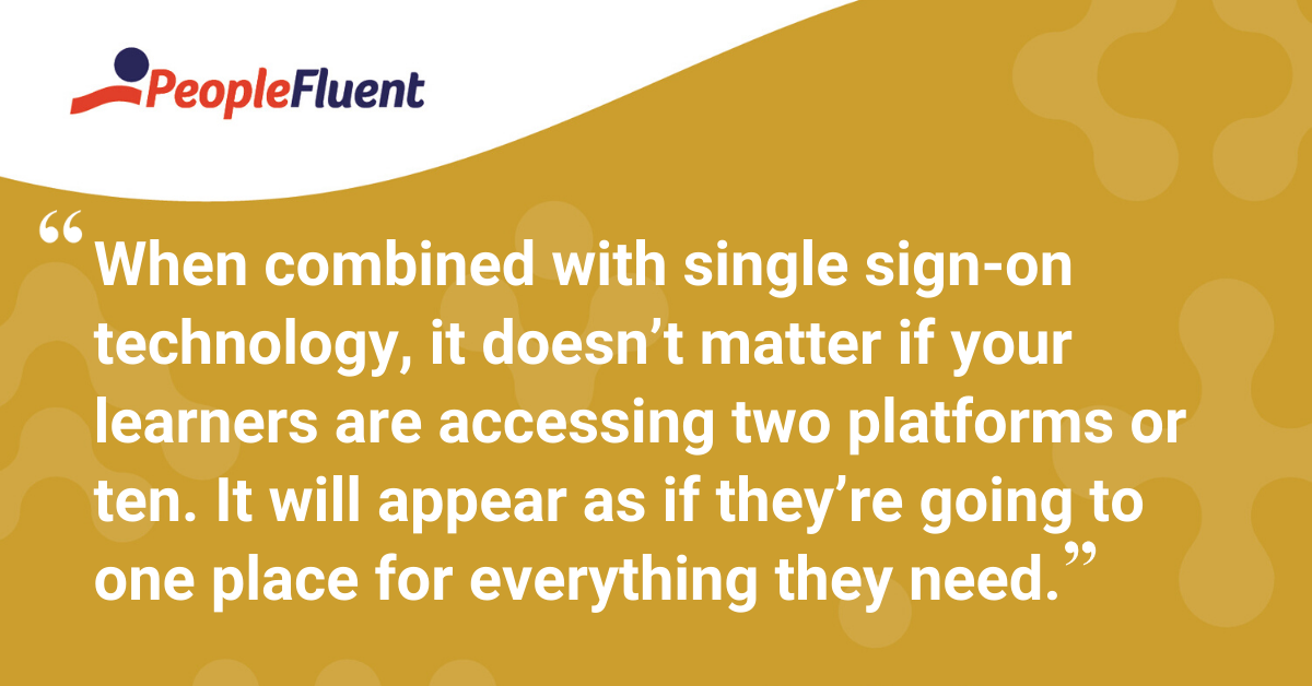"""When combined with single sign-on technology, it doesn't matter if your learners are accessing two platforms or ten. It will appear as if they're going to one place for everything they need."""