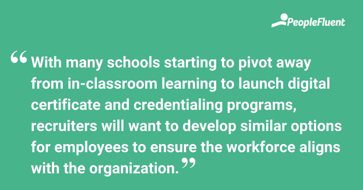 With many schools starting to pivot away from in-classroom learning to launch digital certificate and credentialing programs, recruiters will want to develop similar options for employees to ensure the workforce aligns with the organization.