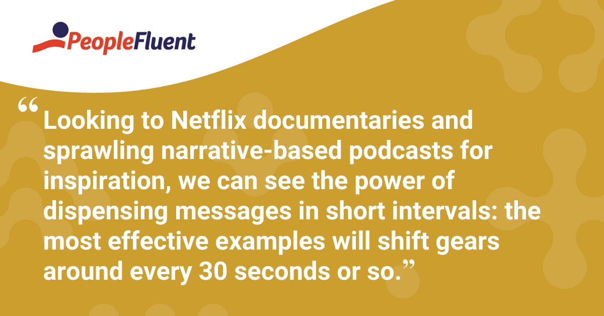 """""""Looking to Netflix documentaries and sprawling narrative-based podcasts for inspiration, we can see the power of dispensing messages in short intervals: the most effective examples will shift gears around every 30 seconds or so."""""""