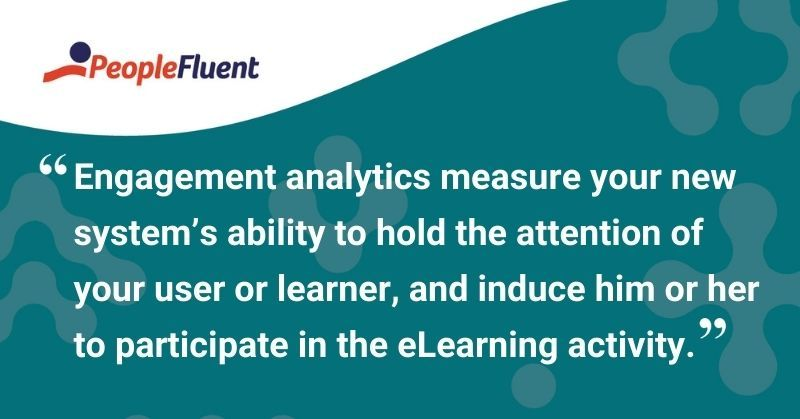 "This is a quote: ""Engagement analytics measure your new system's ability to hold the attention of your user or learner, and induce him or her to participate in the eLearning activity."""