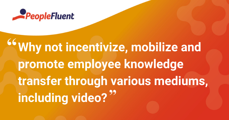 """This is a quote: """"Why not incentivize, mobilize and promote employee knowledge transfer through various mediums, including video?"""""""