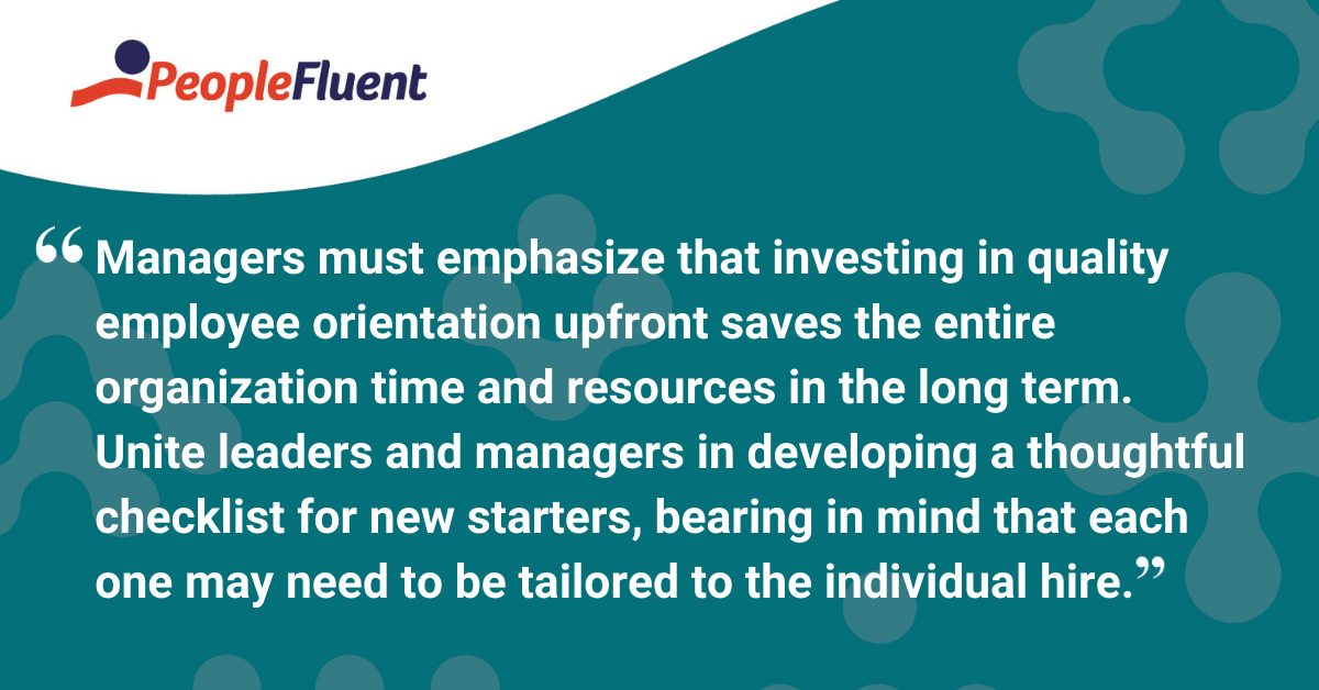 Managers must emphasize that investing in quality employee orientation upfront saves the entire organization time and resources in the long term. Unite leaders and managers in developing a thoughtful checklist for new starters, bearing in mind that each one may need to be tailored to the individual hire.