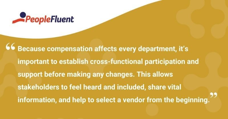 """This is a quote: """"Because compensation affects every department, it's important to establish cross-functional participation and support before making any changes. This allows stakeholders to feel heard and included, share vital information, and help to select a vendor from the beginning."""""""