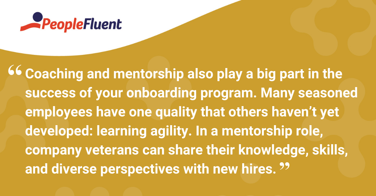 Coaching and mentorship also play a big part in the success of your onboarding program. Many seasoned employees have one quality that others haven't yet developed: learning agility. In a mentorship role, company veterans can share their knowledge, skills, and diverse perspectives with new hires.