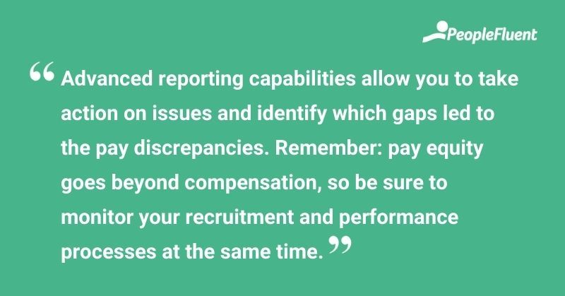 """This is a quote: """"Advanced reporting capabilities allow you to take action on issues and identify which gaps led to pay discrepancies. Remember: pay equity goes beyond compensation, so be sure to monitory your recruitment and performance processes at the same time."""""""