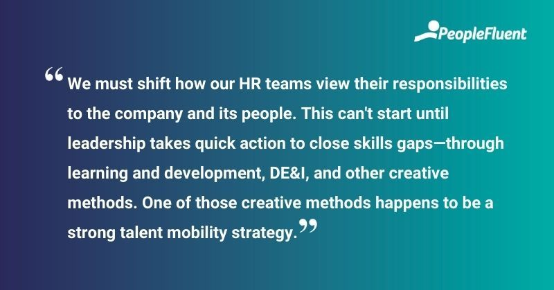 """This is a quote: """"We must shift how our HR teams view their responsibilities to the company and its people. This can't start until leadership takes quick action to close skills gaps—through learning and development, DE&I, and other creative methods. One of those creative methods happens to be a strong talent mobility strategy."""""""