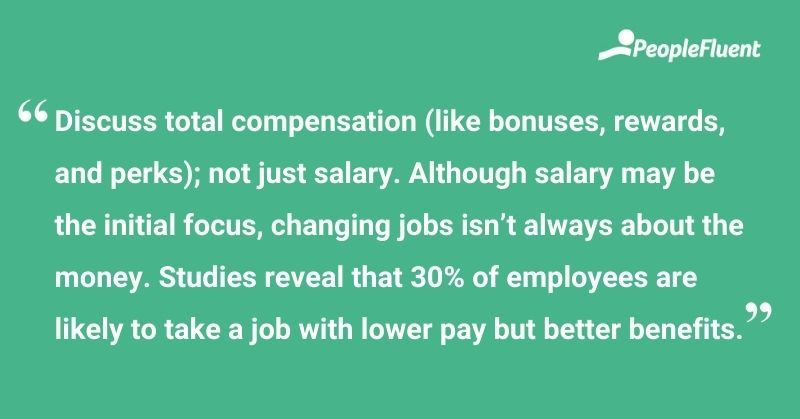 """This is a quote: """"Discuss total compensation (like bonuses, rewards, and perks); not just salary. Although salary may be the initial focus, changing jobs isn't always about the money. Studies reveal that 30% of employee are likely to take a job with lower pay but better benefits."""""""