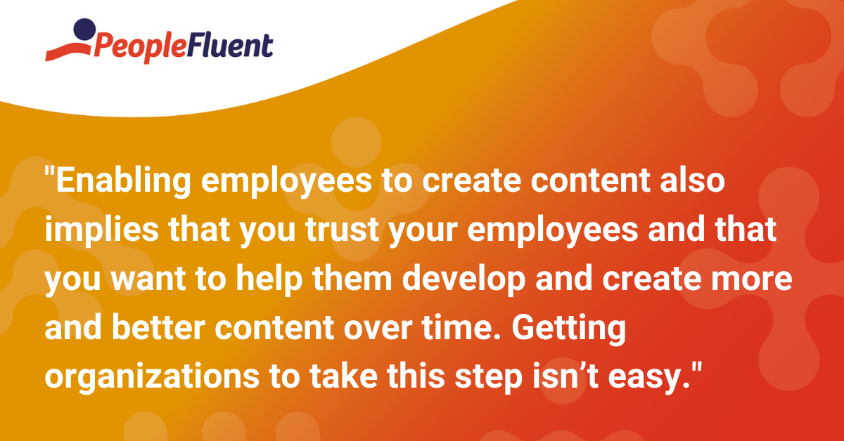 Enabling employees to create content also implies that you trust your employees and that you want to help them develop and create more and better content over time. Getting organizations to take this step isn't easy.