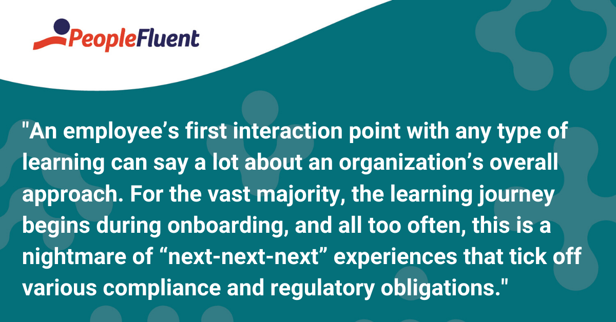 "An employee's first interaction point with any type of learning can say a lot about an organization's overall approach. For the vast majority, the learning journey begins during onboarding, and all too often, this is a nightmare of ""next-next-next"" experiences that tick off various compliance and regulatory obligations."