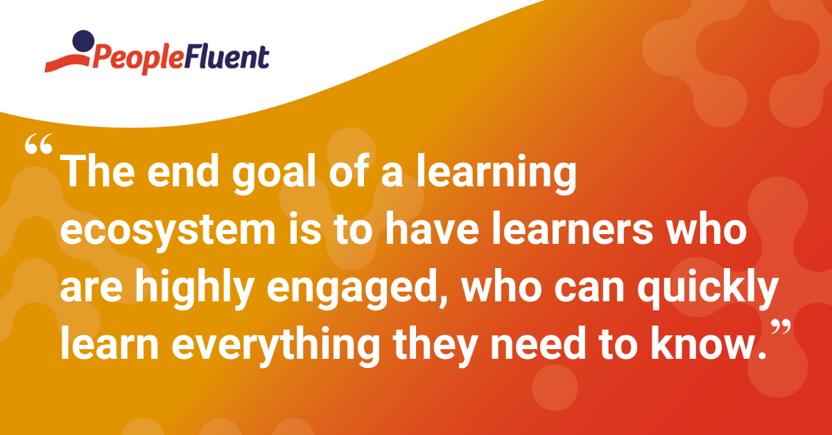 """The end goal of a learning ecosystem is to have learners who are highly engaged, who can quickly learn everything they need to know."""