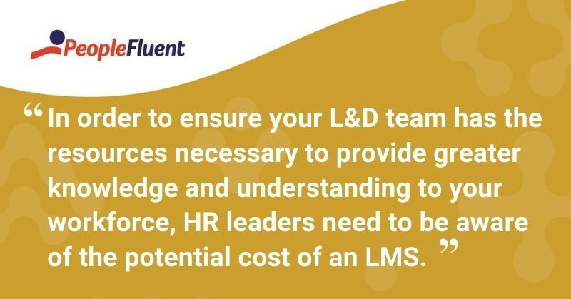 "This is a quote: ""In order to ensure your L&D team has the resources necessary to provide greater knowledge and understanding to your workforce, HR leaders need to be aware of the potential costs of an LMS."""