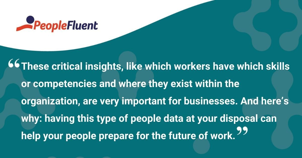 """This is a quote: """"These critical insights, like which workers have which skills or competencies and where they exist within the organization, are very important for businesses. And here's why: having this type of people data at your disposal can help your people prepare for the future of work."""""""