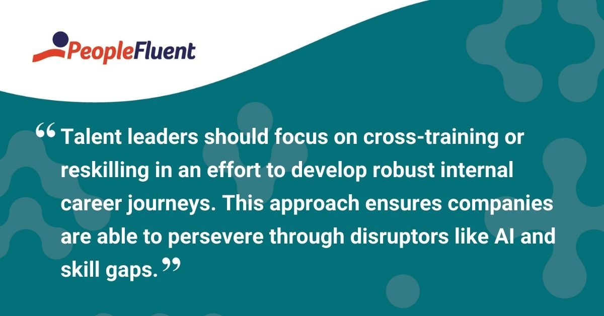 """This is a quote: """"Talent leaders should focus on cross-training or reskilling in an effort to develop robust internal career journeys. This approach ensures companies are able to persevere through disruptors like AI and skill gaps."""""""