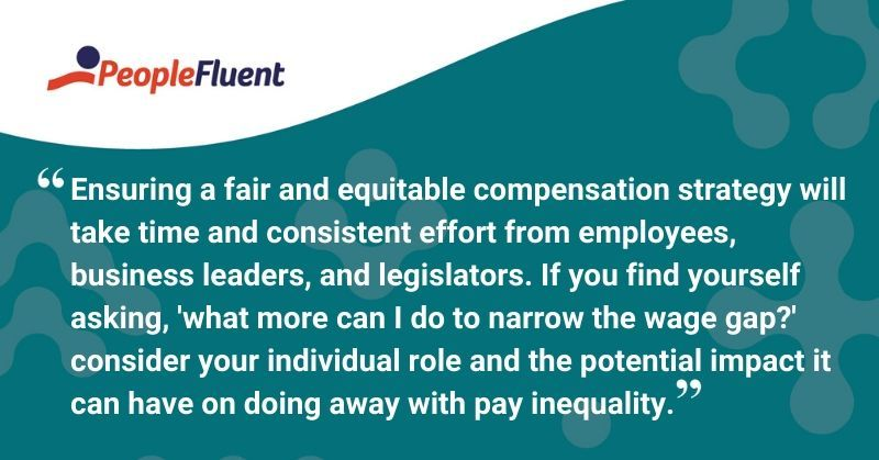"This is a quote: ""Ensuring a fair and equitable compensation strategy will take time and consistent effort from employees, business leaders, and legislators. If you find yourself asking, 'what more can I do to narrow the wage gap?' consider your individual role and potential impact it can have on doing away with pay inequality."""
