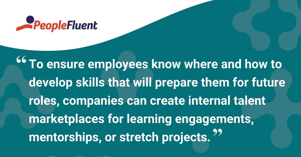 """This is a quote: """"To ensure employees know where and how to develop skills that will prepare them for future roles, companies can create internal talent marketplaces for learning engagements, mentorships, or stretch projects."""""""