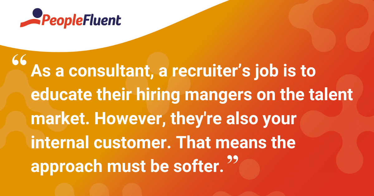 As a consultant, a recruiter's job is to educate their hiring mangers on the talent market. However, they're also your internal customer. That means the approach must be softer.