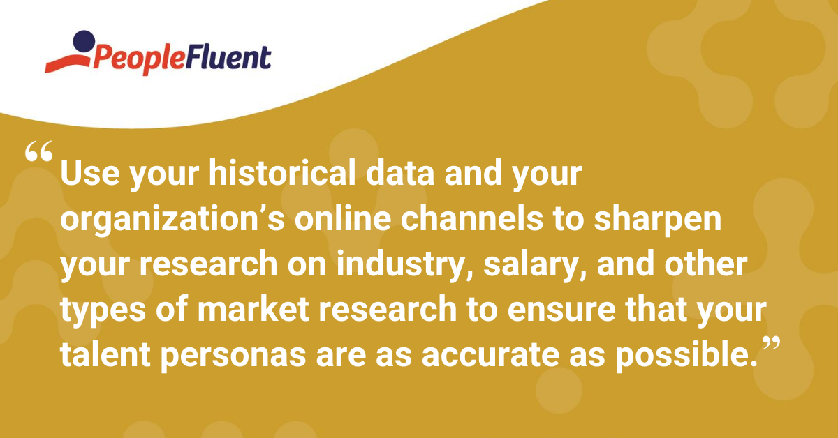 Use your historical data and your organization's online channels to sharpen your research on industry, salary, and other types of market research to ensure that your talent personas are as accurate as possible.