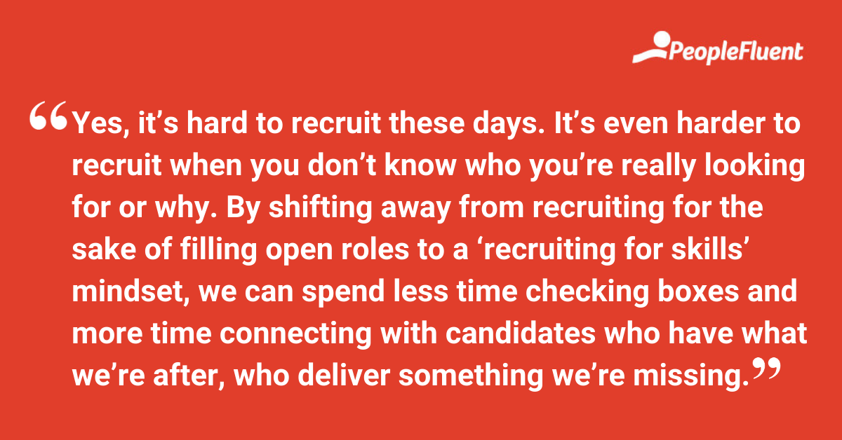 """This is a quote: """"Yes, it's hard to recruit these days. It's even harder to recruit when you don't know who you're really looking for or why. By shifting away from recruiting for the sake of filling open roles to a 'recruiting for skills' mindset, we can spend less time checking boxes and more time connecting with candidates who have what we're after, who deliver something we're missing."""""""
