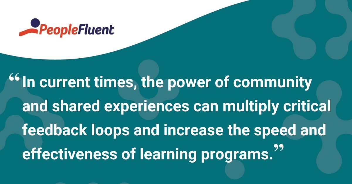 "This is a quote: ""In current times, the power of community and shared experiences can multiply critical feedback loops and increase the speed and effectiveness of learning programs."""
