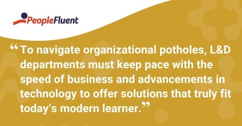 "This is a quote: ""To navigate organizational potholes, L&D departments must keep pace with the speed of business and advancements in technology to offer solutions that truly fit today's modern learner."""