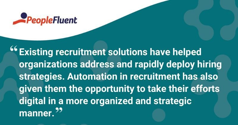 "This is a quote: ""Existing recruitment solutions have helped organizations address and rapidly deploy hiring strategies. Automation in recruitment has also given them the opportunity to take their efforts digital in a more organized and strategic manner."""