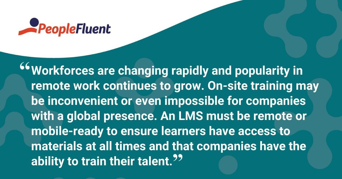 """This is a quote: """"Workforces are changing rapidly and popularity in remote work continues to grow. On-site training may be inconvenient or even impossible for companies with a global presence. An LMS must be remote or mobile-ready to ensure learners have access to materials at all times and that companies have the ability to train their talent."""""""