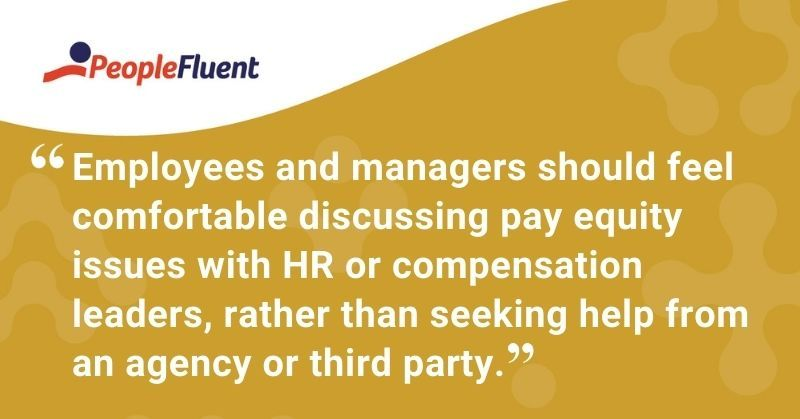 """This is a quote: """"Employees and managers should feel comfortable discussing pay equity issues with HR or compensation leaders, rather than seeking help from an agency or third party."""""""