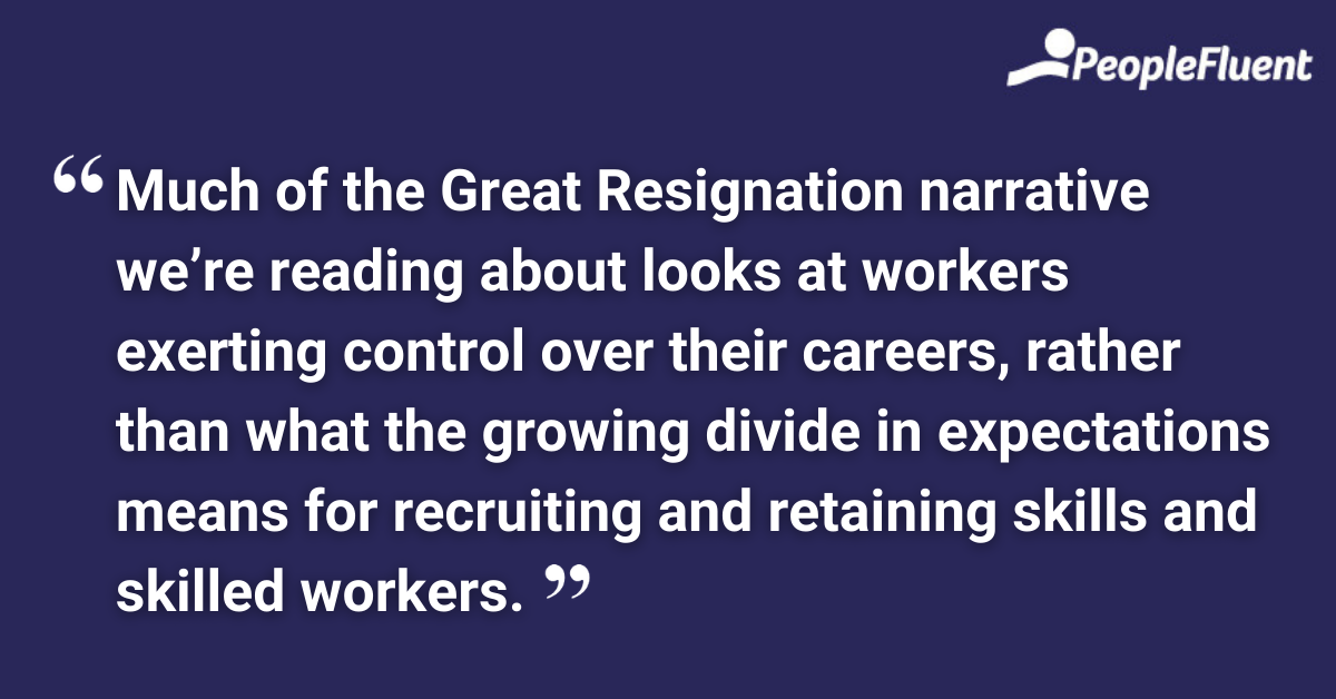 """This is a quote: """"Much of the Great Resignation narrative we're reading about looks at workers exerting control over their careers, rather than what the growing divide in expectations means for recruiting and retaining skills and skilled workers."""""""