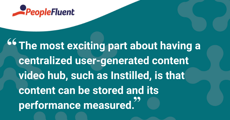 """This is a quote: """"The most exciting part about having a centralized user-generated content video hub, such as Instilled, is that content can be stored and its performance measured."""""""