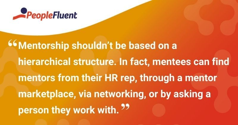 """This is a quote: """"Mentorship shouldn't be based on hierarchical structure. In fact, mentees can find mentors from their HR rep, through a mentor marketplace, via networking, or by asking a person they work with."""""""
