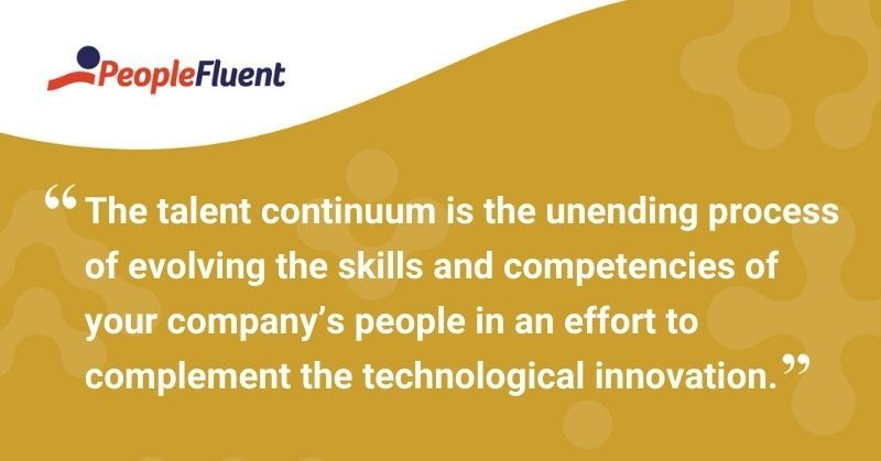 """This is a quote: """"The talent continuum is the unending process of evolving the skills and competencies of your company's people in an effort to complement the technological innovation."""""""