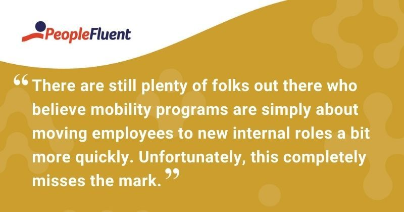 "This is a quote: ""There are still plenty of folks out there who believe mobility programs are simply about moving employees to new internal roles a bit more quickly. Unfortunately, this completely misses the mark."""