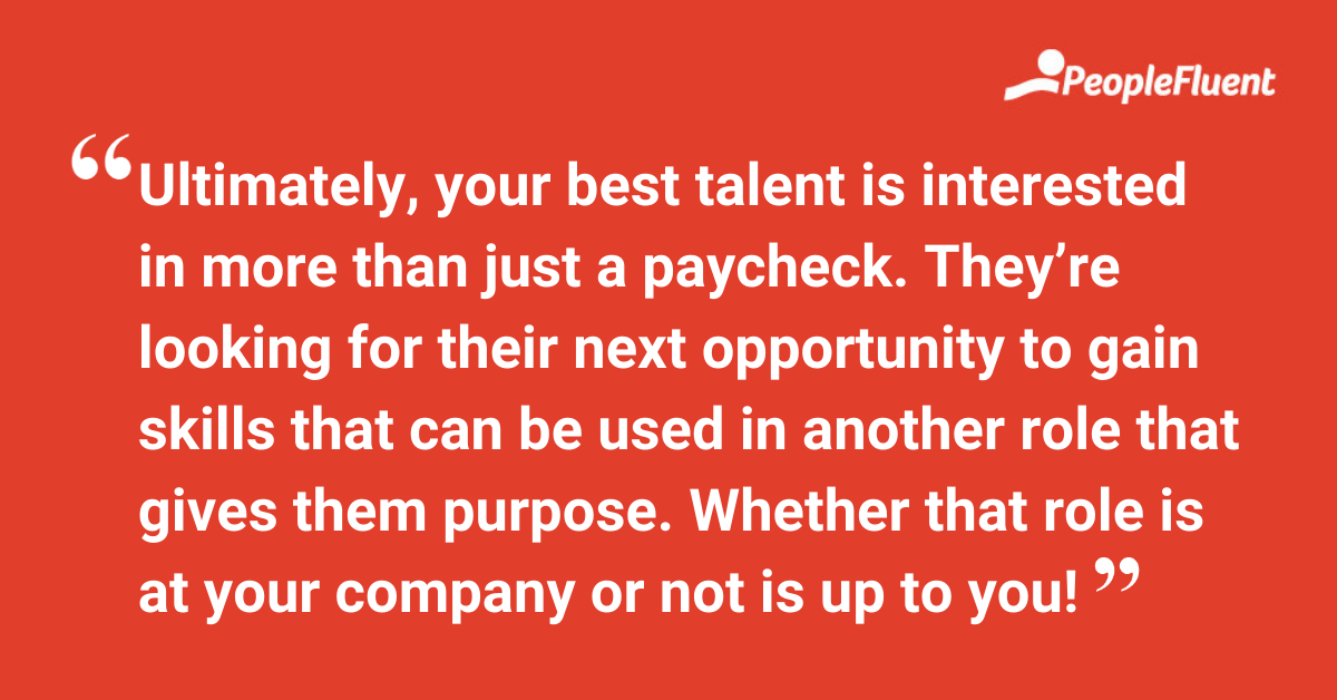 Ultimately, your best talent is interested in more than just a paycheck. They're looking for their next opportunity to gain skills that can be used in another role that gives them purpose. Whether that role is at your company or not is up to you!