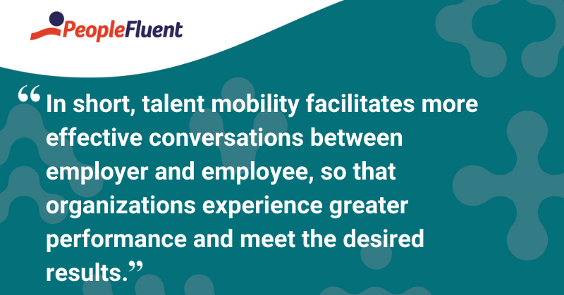 "This is a quote: ""In short, talent mobility facilitates more effective conversations between employer and employee, so that organizations experience greater performance and meet the desired results."""