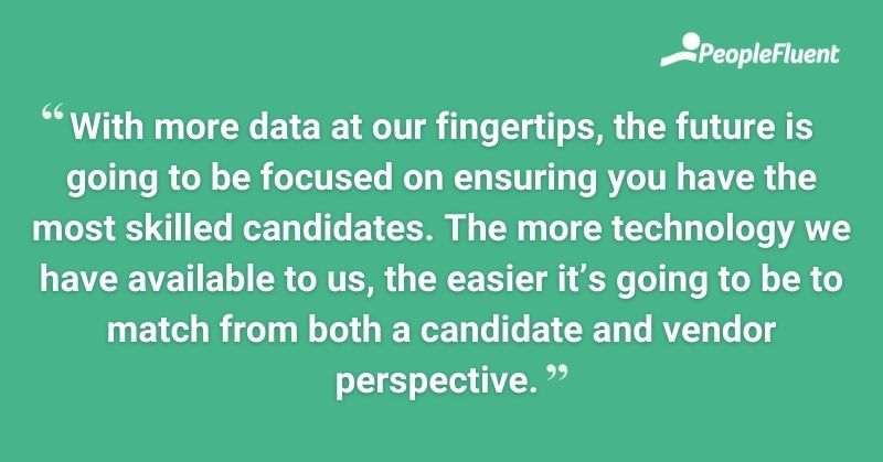 With more data at our fingertips, the future is going to be focused on ensuring you have the most skilled candidates. The more technology we have available to us, the easier it's going to be to match from both a candidate and vendor perspective.