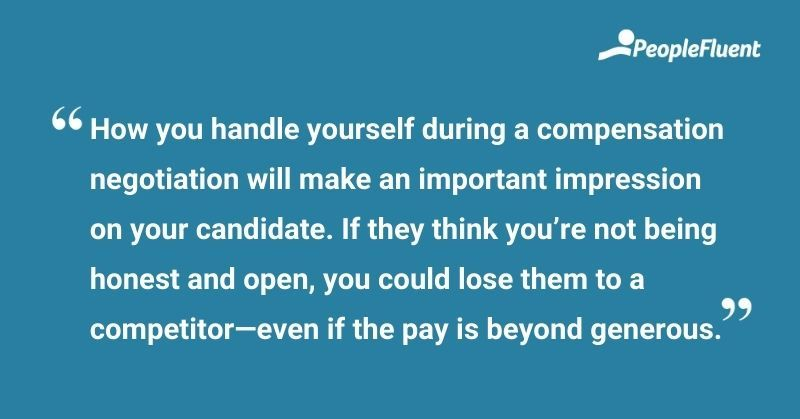 """This is a quote: """"How you handle yourself during a negotiation will make an important impression on your candidate. If they think you're not being honest and open, you could lose them—even if the pay is beyond generous."""""""