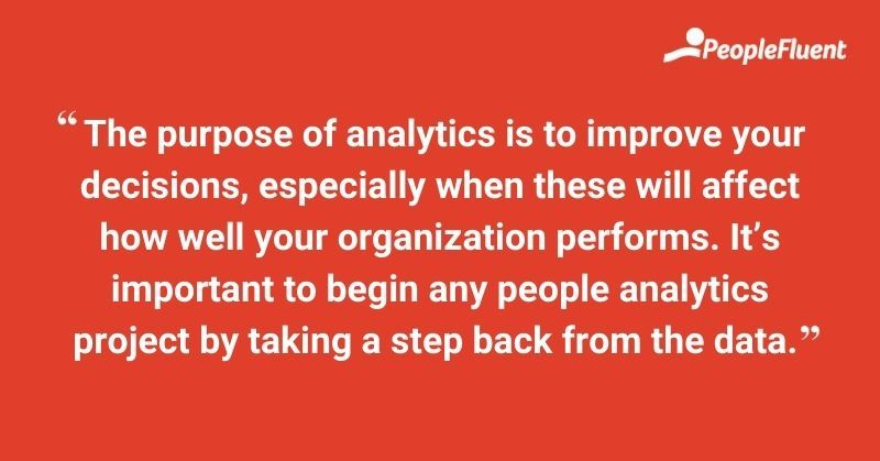 The purpose of analytics is to improve your decisions, especially when these will affect how well your organization performs. it's important to begin any people analytics project by taking a step back from the data.