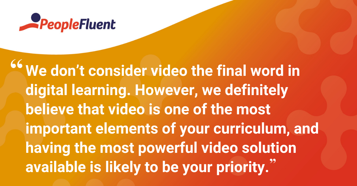 We don't consider video the final word in digital learning. However, we definitely believe that video is one of the most important elements of your curriculum, and having the most powerful video solution available is likely to be your priority.