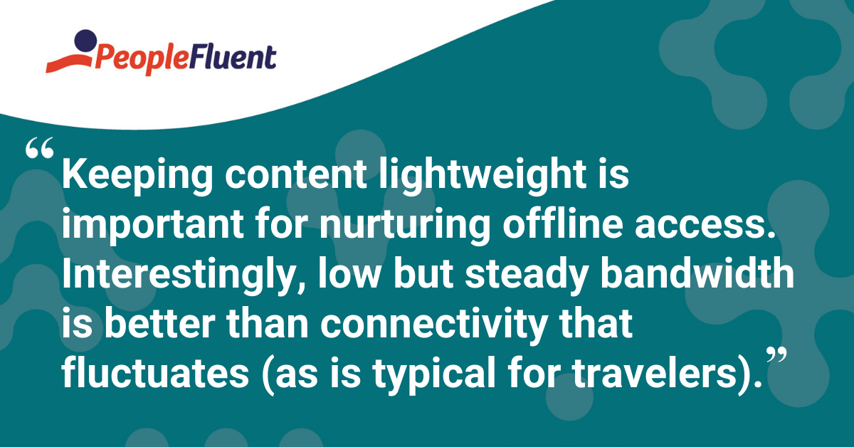 """Keeping content lightweight is important for nurturing offline access. Interestingly, low but steady bandwidth is better than connectivity that fluctuates (as is typical for travelers)."""
