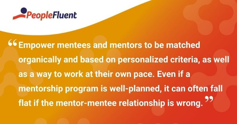 """This is a quote: """"Empower mentees and mentors to be matched organically and based on personalized criteria, as well as a way to work at their own pace. Even if a mentorship program is well-planned, it can often fall flat is the mentor-mentee relationship is wrong."""""""