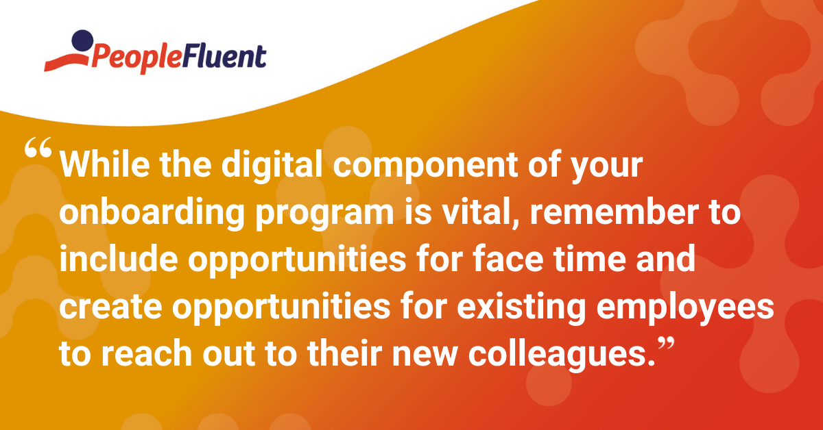 While the digital component of your onboarding program is vital, remember to include opportunities for face time and create opportunities for existing employees to reach out to their new colleagues.