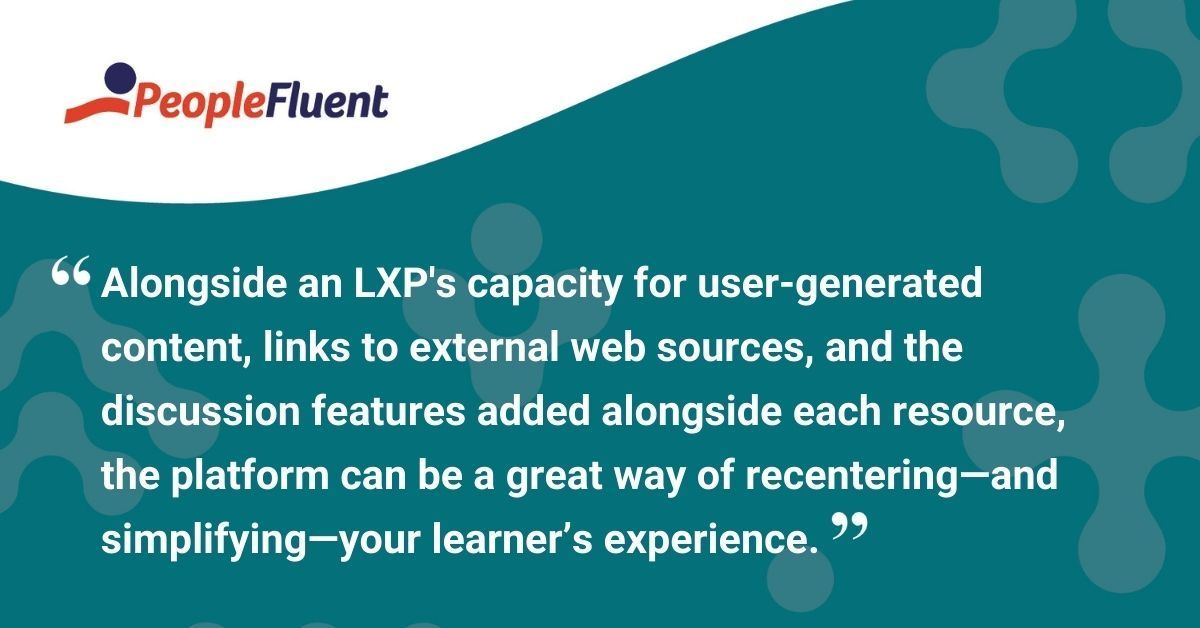 """This is a quote: """"Alongside the platform's capacity for user-generated content, links to external web sources, and the discussion features added alongside each resource, an LXP can be a great way of recentering—and simplifying—your learner's experience."""""""