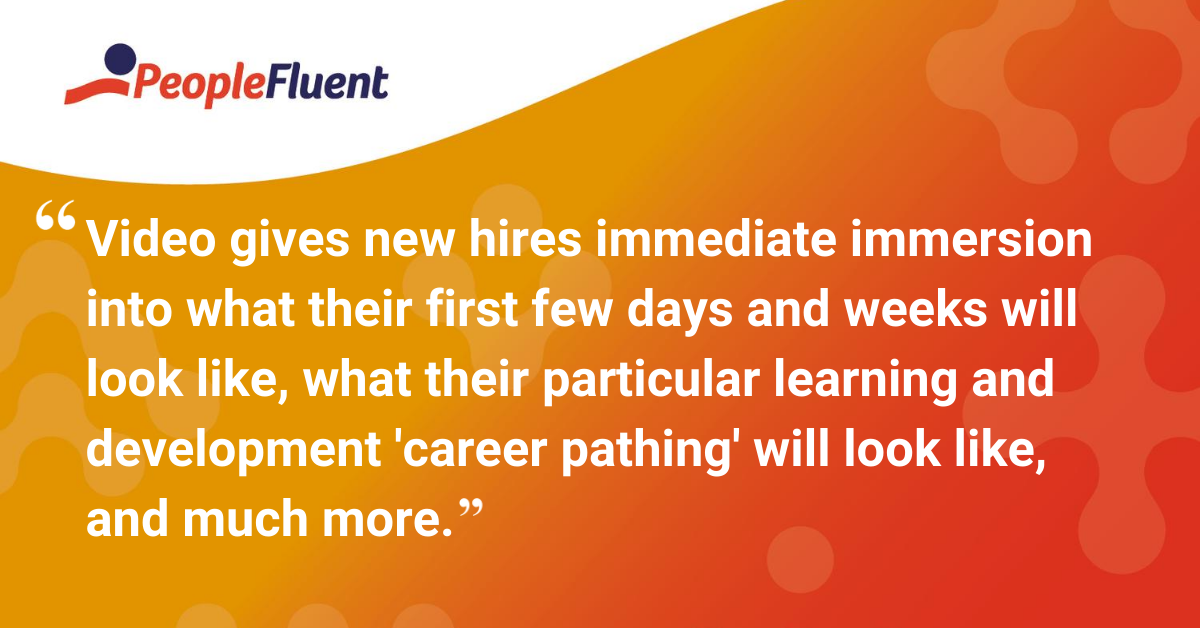 "Video gives new hires immediate immersion into what their first few days and weeks will look like, what their particular learning and development ""career pathing"" will look like, and much more."