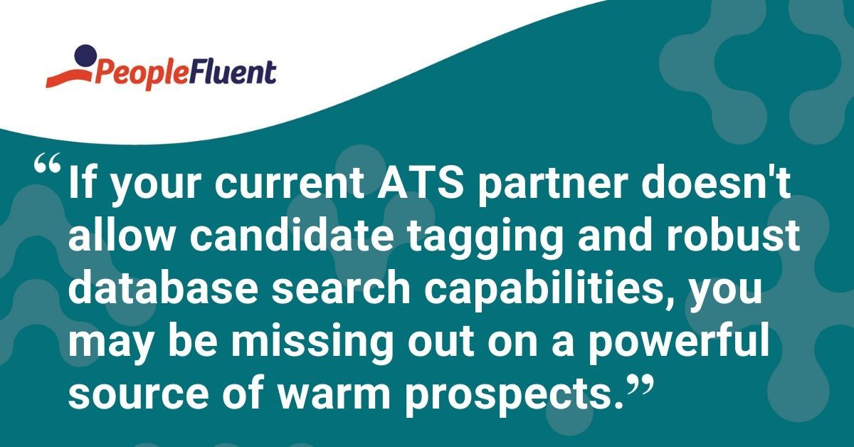 "This is a quote: ""If your current ATS partner doesn't allow candidate tagging and robust database search capabilities, you may be missing out on a powerful source of warm prospects."""