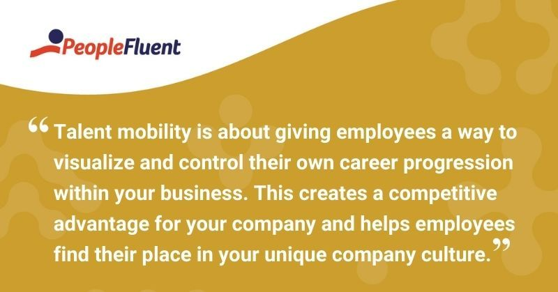 """This is a quote: """"Talent mobility is about giving employees a way to visualize and control their own career progression within your business. This creates a competitive advantage for your company and helps employees find their place in your unique company culture."""""""