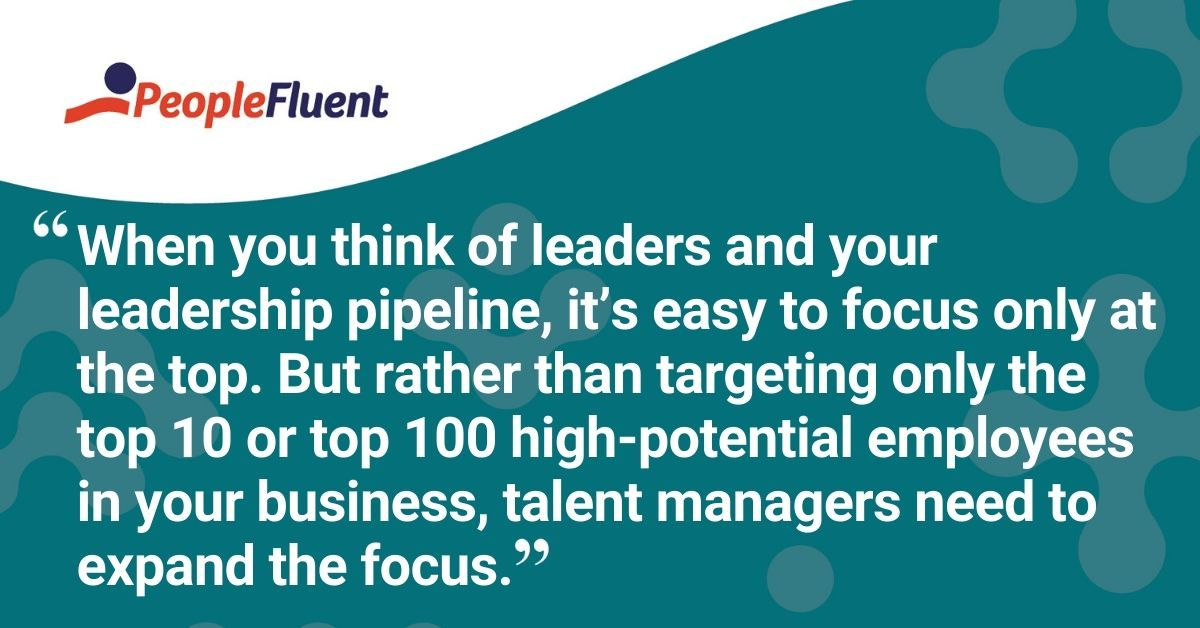 "This is a quote: ""When you think of leaders and your leadership pipeline, it's easy to focus only at the top. But rather than targeting only the top 10 or top 100 high-potential employees in your business, talent managers need to expand the focus."""