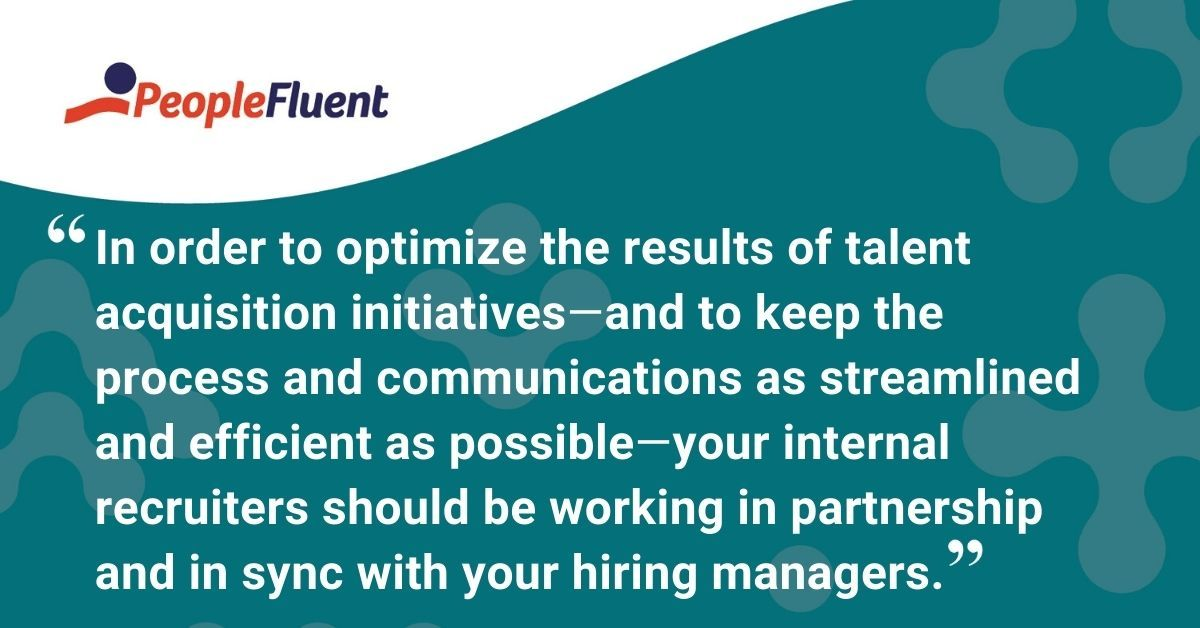 "This is a quote: ""In order to optimize the results of the talent acquisition initiatives, and to keep the process and communications as streamlined and efficient as possible, your internal recruiters should be working in partnership and in sync with your hiring managers."""