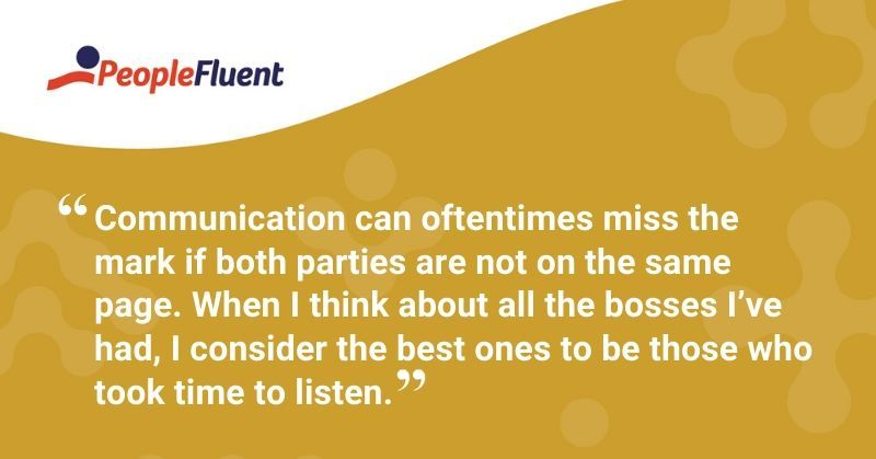 """Communication can oftentimes miss the mark if both parties are not on the same page. When I think about all the bosses I've had, I consider the best ones to be those who took time to listen."""